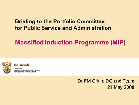 Briefing to the Portfolio Committee for Public Service and Administration Massified Induction Programme (MIP) Dr FM Orkin: DG and Team 21 May 2008.