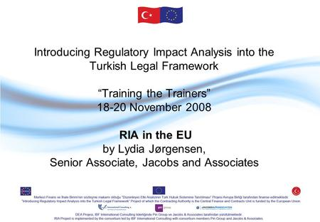 "Introducing Regulatory Impact Analysis into the Turkish Legal Framework ""Training the Trainers"" 18-20 November 2008 RIA in the EU by Lydia Jørgensen, Senior."