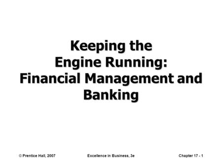 © Prentice Hall, 2007Excellence in Business, 3eChapter 17 - 1 Keeping the Engine Running: Financial Management and Banking.