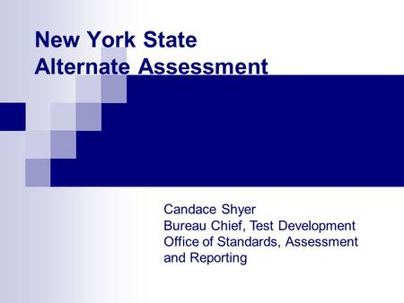 New York State Alternate Assessment Candace Shyer Bureau Chief, Test Development Office of Standards, Assessment and Reporting.