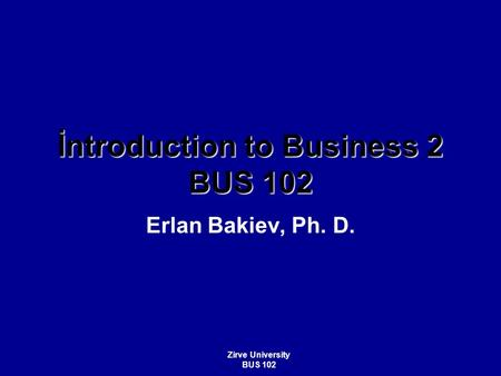 İntroduction to Business 2 BUS 102 Erlan Bakiev, Ph. D. Zirve University BUS 102.