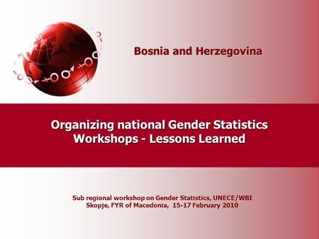 Bosnia and Herzegovina Organizing national Gender Statistics Workshops - Lessons Learned Sub regional workshop on Gender Statistics, UNECE/WBI Skopje,
