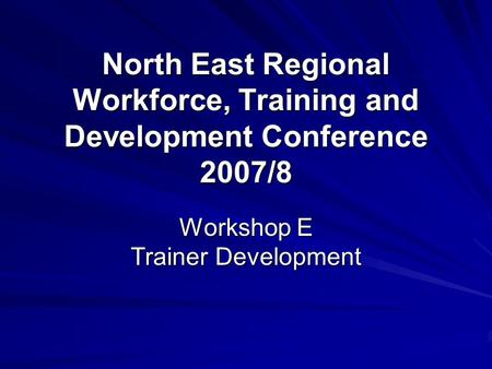 North East Regional Workforce, Training and Development Conference 2007/8 Workshop E Trainer Development.