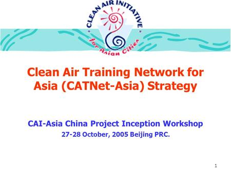 1 Clean Air Training Network for Asia (CATNet-Asia) Strategy CAI-Asia China Project Inception Workshop 27-28 October, 2005 Beijing PRC.