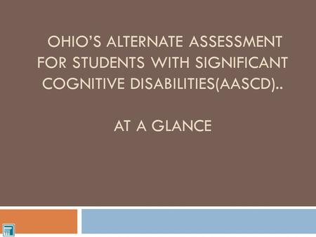 OHIO'S ALTERNATE ASSESSMENT FOR STUDENTS WITH SIGNIFICANT COGNITIVE DISABILITIES(AASCD).. AT A GLANCE.