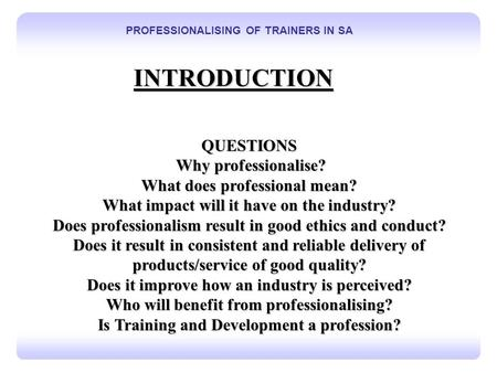 T 1 PROFESSIONALISING OF TRAINERS IN SA INTRODUCTION QUESTIONS Why professionalise? Why professionalise? What does professional mean? What impact will.