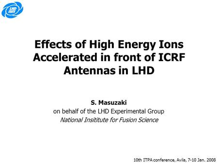 10th ITPA conference, Avila, 7-10 Jan. 2008 Effects of High Energy Ions Accelerated in front of ICRF Antennas in LHD S. Masuzaki on behalf of the LHD Experimental.