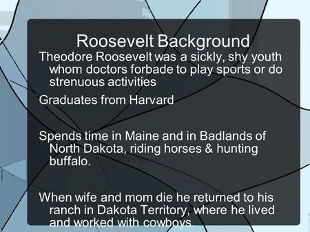 Roosevelt Background Theodore Roosevelt was a sickly, shy youth whom doctors forbade to play sports or do strenuous activities Graduates from Harvard Spends.