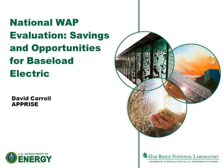 1Managed by UT-Battelle for the Department of Energy David Carroll APPRISE National WAP Evaluation: Savings and Opportunities for Baseload Electric.