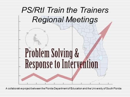 A collaborative project between the Florida Department of Education and the University of South Florida PS/RtI Train the Trainers Regional Meetings.