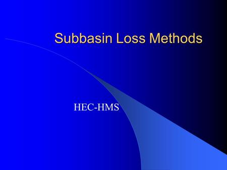 Subbasin Loss Methods HEC-HMS. Seven Methods Deficit and Constant Green and Ampt Gridded SCS Curve number Gridded Soil Moisture Accounting Initial and.