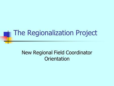 The Regionalization Project New Regional Field Coordinator Orientation.