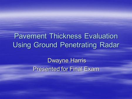 Pavement Thickness Evaluation Using Ground Penetrating Radar Dwayne Harris Dwayne Harris Presented for Final Exam.
