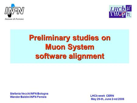 Preliminary studies on Muon System software alignment LHCb week CERN May 29-th, June 2-nd 2006 Stefania Vecchi INFN Bologna Wander Baldini INFN Ferrara.