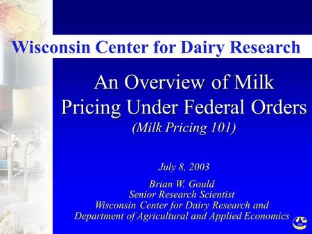 An Overview of Milk Pricing Under Federal Orders (Milk Pricing 101) July 8, 2003 Brian W. Gould Senior Research Scientist Wisconsin Center for Dairy Research.