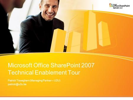 Microsoft Office SharePoint 2007 Technical Enablement Tour Patrick Tisseghem (Managing Partner – U2U)