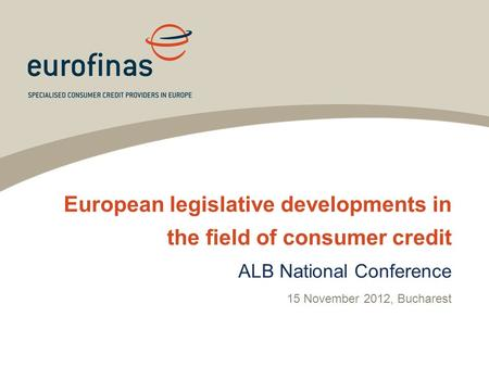 European legislative developments in the field of consumer credit ALB National Conference 15 November 2012, Bucharest.