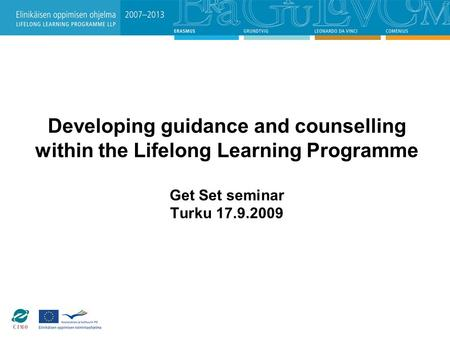 Developing guidance and counselling within the Lifelong Learning Programme Get Set seminar Turku 17.9.2009.
