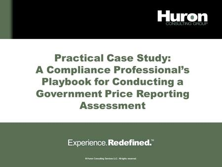 © Huron Consulting Services LLC. All rights reserved. Practical Case Study: A Compliance Professional's Playbook for Conducting a Government Price Reporting.