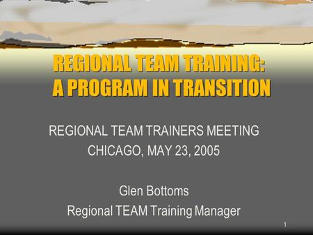1 REGIONAL TEAM TRAINING: A PROGRAM IN TRANSITION REGIONAL TEAM TRAINERS MEETING CHICAGO, MAY 23, 2005 Glen Bottoms Regional TEAM Training Manager.