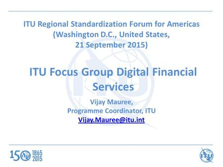 ITU Focus Group Digital Financial Services ITU Regional Standardization Forum for Americas (Washington D.C., United States, 21 September 2015) Vijay Mauree,