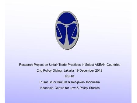 Research Project on Unfair Trade Practices in Select ASEAN Countries 2nd Policy Dialog, Jakarta 19 December 2012 PSHK Pusat Studi Hukum & Kebijakan Indonesia.