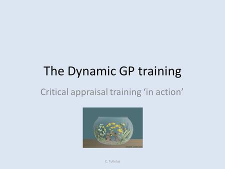The Dynamic GP training Critical appraisal training 'in action' C. Tulinius.