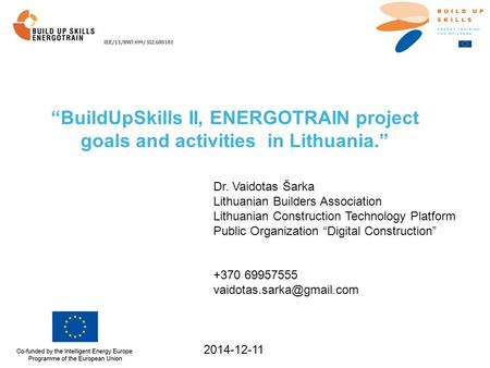"""BuildUpSkills II, ENERGOTRAIN project goals and activities in Lithuania."" 2014-12-11 Dr. Vaidotas Šarka Lithuanian Builders Association Lithuanian Construction."