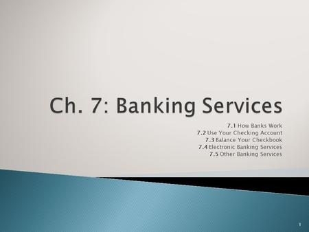 7.1 How Banks Work 7.2 Use Your Checking Account 7.3 Balance Your Checkbook 7.4 Electronic Banking Services 7.5 Other Banking Services 1.