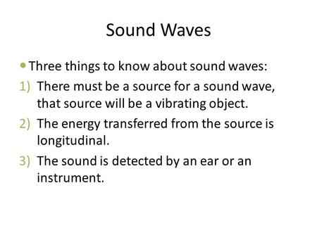 Sound Waves Three things to know about sound waves: 1)There must be a source for a sound wave, that source will be a vibrating object. 2)The energy transferred.
