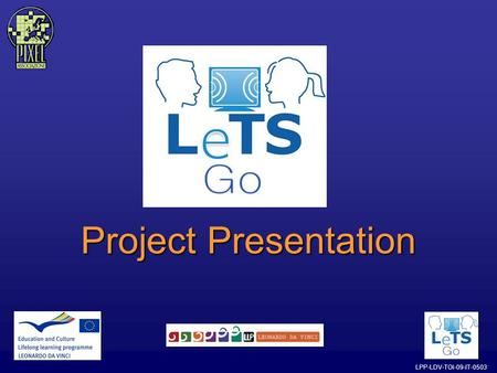 LPP-LDV-TOI-09-IT-0503 Project Presentation. LPP-LDV-TOI-09-IT-0503 What is the LeTS GO project? The LeTS Go project has been financed by the European.