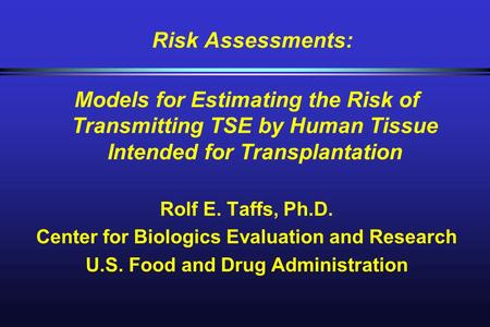 Risk Assessments: Models for Estimating the Risk of Transmitting TSE by Human Tissue Intended for Transplantation Rolf E. Taffs, Ph.D. Center for Biologics.