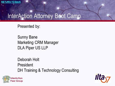 First Contact InterAction Peer Group RETURN TO MAIN Presented by: Sunny Bane Marketing CRM Manager DLA Piper US LLP Deborah Holt President DH Training.