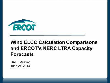 Wind ELCC Calculation Comparisons and ERCOT's NERC LTRA Capacity Forecasts GATF Meeting, June 24, 2014.