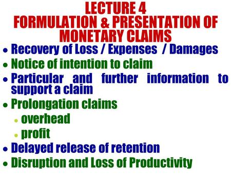 LECTURE 4 FORMULATION & PRESENTATION OF MONETARY CLAIMS  Recovery of Loss / Expenses / Damages  Notice of intention to claim  Particular and further.