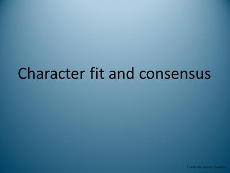 Character fit and consensus Thanks to Leandro Gaetano.