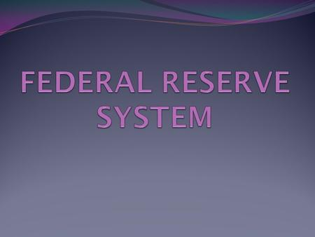 FEDERAL RESERVE SYSTEM FED Central banking system of the United States Federal Reserve Act (1913)