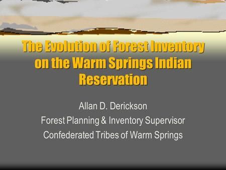 The Evolution of Forest Inventory on the Warm Springs Indian Reservation Allan D. Derickson Forest Planning & Inventory Supervisor Confederated Tribes.