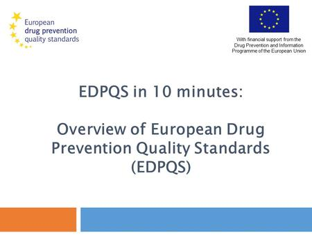 EDPQS in 10 minutes: Overview of European Drug Prevention Quality Standards (EDPQS) With financial support from the Drug Prevention and Information Programme.