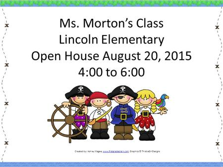 Ms. Morton's Class Lincoln Elementary Open House August 20, 2015 4:00 to 6:00 Created by: Ashley Magee, www.firstgradebrain.com Graphics © ThistleGirlDesignswww.firstgradebrain.com.