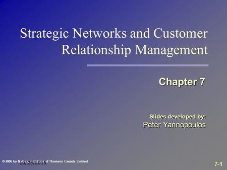 7-1 © 2006 by Nelson, a division of Thomson Canada Limited 10/25/2015 Slides developed by: Peter Yannopoulos Chapter 7 Strategic Networks and Customer.