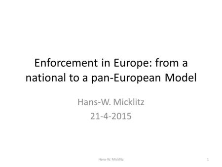 Enforcement in Europe: from a national to a pan-European Model Hans-W. Micklitz 21-4-2015 Hans-W. Micklitz1.