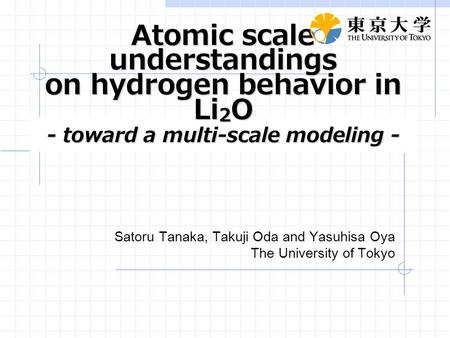 Atomic scale understandings on hydrogen behavior in Li 2 O - toward a multi-scale modeling - Satoru Tanaka, Takuji Oda and Yasuhisa Oya The University.