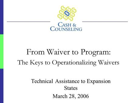 From Waiver to Program: The Keys to Operationalizing Waivers Technical Assistance to Expansion States March 28, 2006.