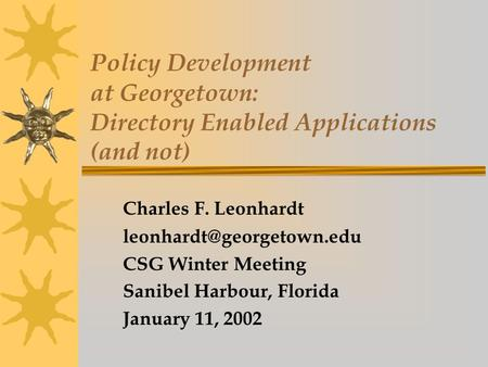 Policy Development at Georgetown: Directory Enabled Applications (and not) Charles F. Leonhardt CSG Winter Meeting Sanibel Harbour,