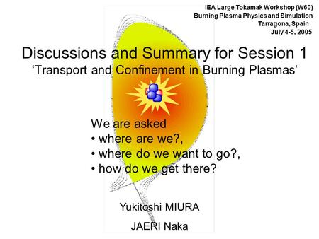 Discussions and Summary for Session 1 'Transport and Confinement in Burning Plasmas' Yukitoshi MIURA JAERI Naka IEA Large Tokamak Workshop (W60) Burning.