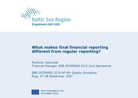 Part-financed by the European Union What makes final financial reporting different from regular reporting? Rostislav Zatloukal Financial Manager, BSR INTERREG.
