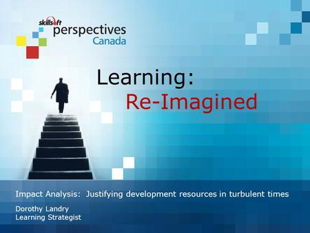 Impact Analysis: Justifying development resources in turbulent times Dorothy Landry Learning Strategist Learning: Re-Imagined.