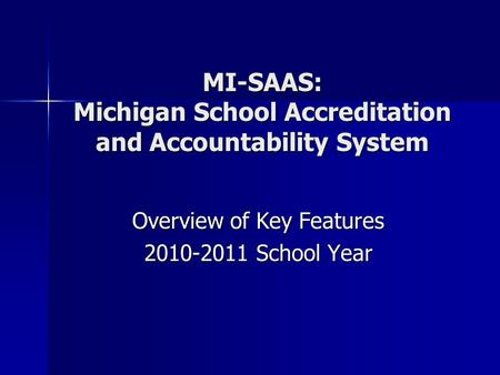 MI-SAAS: Michigan School Accreditation and Accountability System Overview of Key Features 2010-2011 School Year.