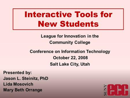 Interactive Tools for New Students League for Innovation in the Community College Conference on Information Technology October 22, 2008 Salt Lake City,